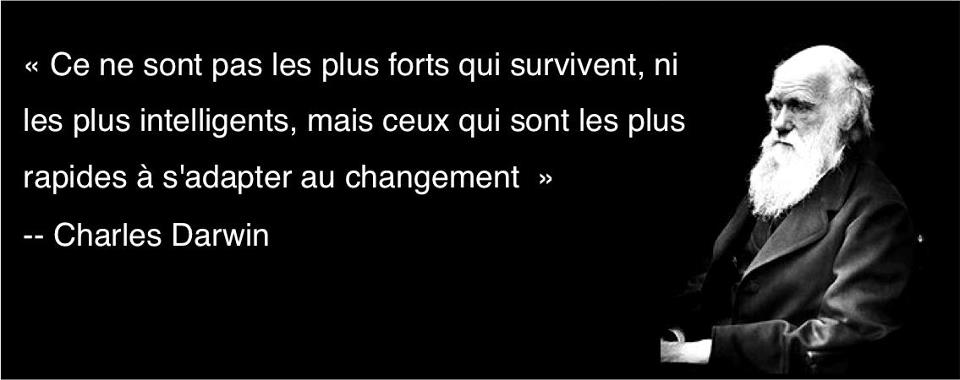 """""""Ce ne sont pas les plus forts qui survivent, ni les plus intelligents, mais ceux qui sont les plus rapides à s'adapter au changement"""" -- Charles Darwin"""