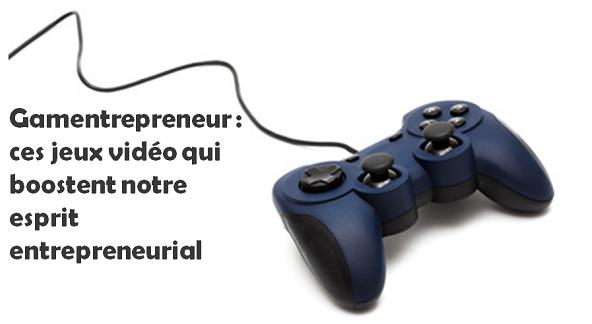 Gamentrepreneur ces jeux vidéo qui boostent notre esprit entrepreneurial