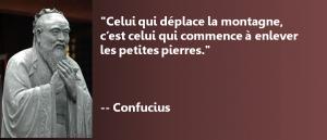 """Si vous trouvez que vous n'avancez pas assez vite, pensez à cette citation de Confucius : """"Celui qui déplace la montagne, c'est celui qui commence à enlever les petites pierres."""""""