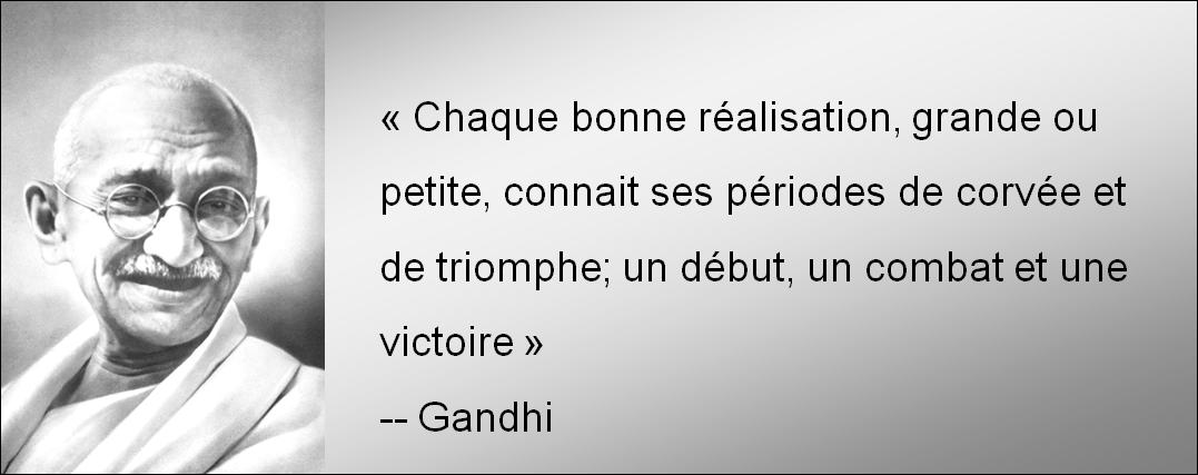 Chaque bonne réalisation grande ou petite  connait ses périodes de corvée et de triomphe un début un combat et une victoire-Ghandi