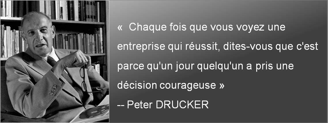 Chaque fois que vous voyez une entreprise qui réussit, dites-vous que c'est parce qu'un jour quelqu'un a pris une décision courageuse- Peter Drucker
