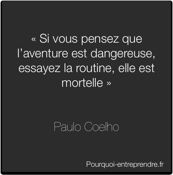 « Si vous pensez que l'aventure est dangereuse, essayez la routine, elle est mortelle»    Paulo Coelho