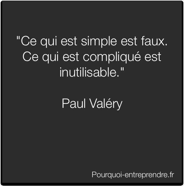 """""""Ce qui est simple est faux. Ce qui est compliqué est inutilisable.""""  Paul Valéry"""